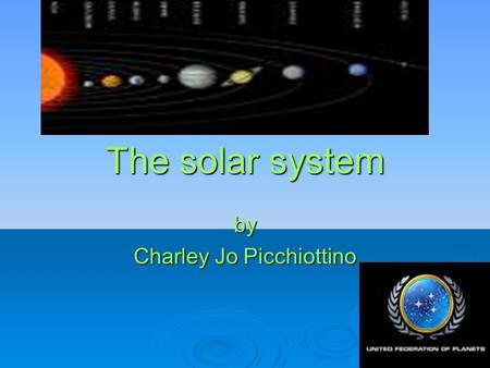 The solar system by Charley Jo Picchiottino. Our solar system is made up of the sun and eight planets. Insert a picture of our solar system.