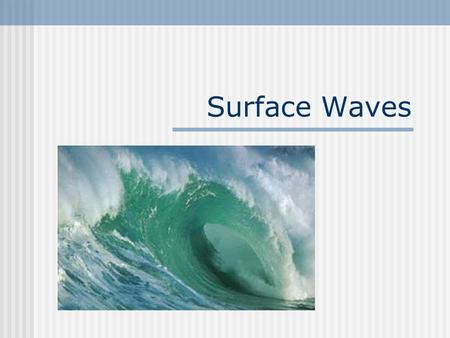 Surface Waves. Surface Wave A wave that has characteristics of both transverse and longitudinal waves (Ocean Waves). Surface Wave Applet.