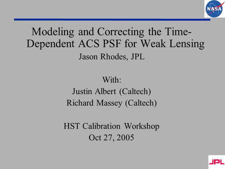 Modeling and Correcting the Time- Dependent ACS PSF for Weak Lensing Jason Rhodes, JPL With: Justin Albert (Caltech) Richard Massey (Caltech) HST Calibration.