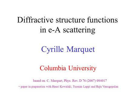 Diffractive structure functions in e-A scattering Cyrille Marquet Columbia University based on C. Marquet, Phys. Rev. D 76 (2007) 094017 + paper in preparation.