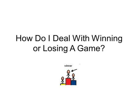 How Do I Deal With Winning or Losing A Game?. One thing that I often do is play games. I like playing all kinds of games.