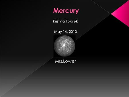 Kristina Fousek May 14, 2013 Mrs.Lower  *It is the smallest planet in are solar system.