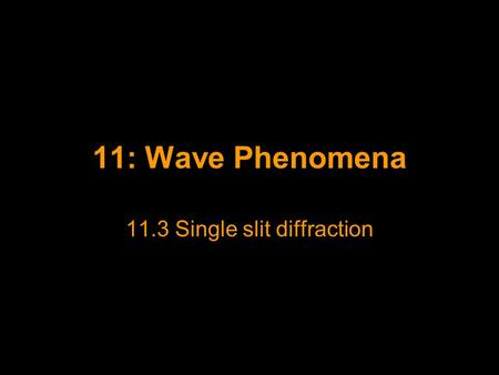 11: Wave Phenomena 11.3 Single slit diffraction. Single Slit Diffraction We have already established that diffraction will occur at an aperture of width.