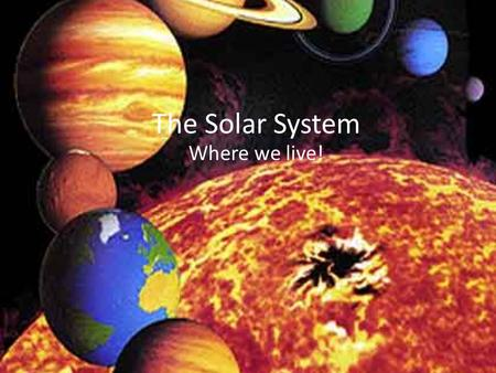 The Solar System Where we live!.