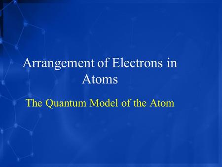 Arrangement of Electrons in Atoms The Quantum Model of the Atom.