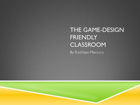 THE GAME-DESIGN FRIENDLY CLASSROOM By Kathleen Mercury.
