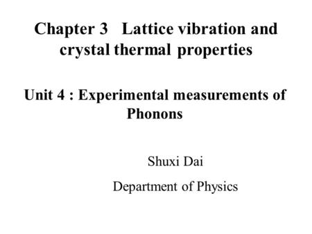 Chapter 3 Lattice vibration and crystal thermal properties Shuxi Dai Department of Physics Unit 4 : Experimental measurements of Phonons.