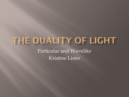 Particular and Wavelike Kristine Lister.  Christian Huygens: points on a wave as new sources  Isaac Newton: corpuscular theory.