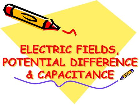 ELECTRIC FIELDS, POTENTIAL DIFFERENCE & CAPACITANCE.