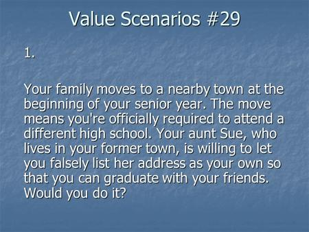 Value Scenarios #29 1. Your family moves to a nearby town at the beginning of your senior year. The move means you're officially required to attend a different.