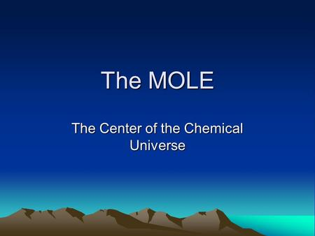 The MOLE The Center of the Chemical Universe. The Mole Does NOT refer to a small woodland animal who lives in underground tunnels Does NOT refer to a.