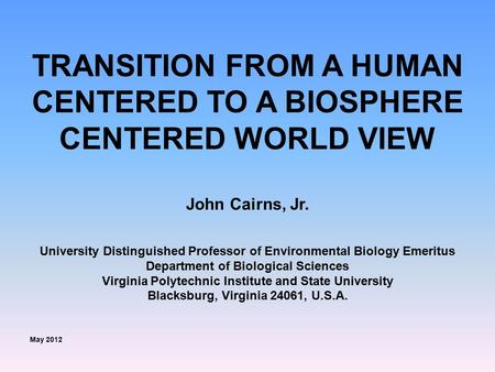 TRANSITION FROM A HUMAN CENTERED TO A BIOSPHERE CENTERED WORLD VIEW John Cairns, Jr. University Distinguished Professor of Environmental Biology Emeritus.