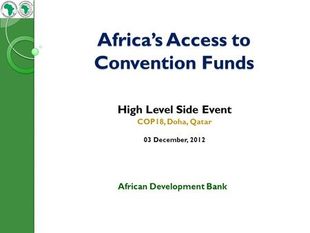 Africa's Access to Convention Funds High Level Side Event COP18, Doha, Qatar 03 December, 2012 African Development Bank.