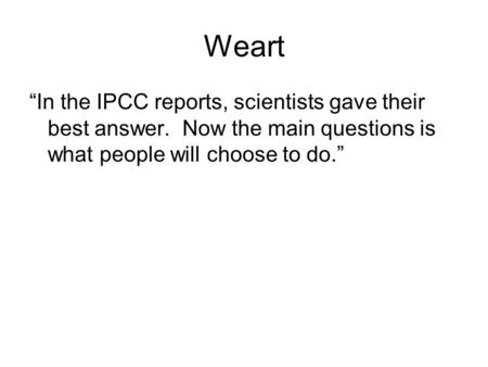 "Weart ""In the IPCC reports, scientists gave their best answer. Now the main questions is what people will choose to do."""