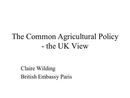The Common Agricultural Policy - the UK View Claire Wilding British Embassy Paris.
