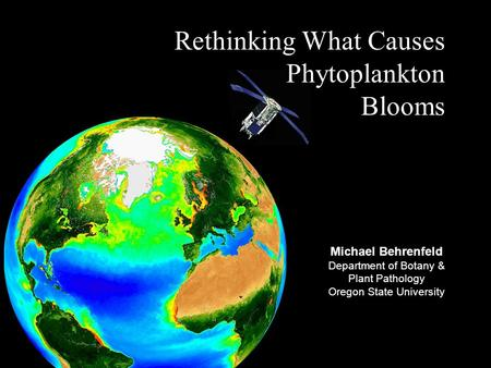 Rethinking What Causes Phytoplankton Blooms Michael Behrenfeld Department of Botany & Plant Pathology Oregon State University.