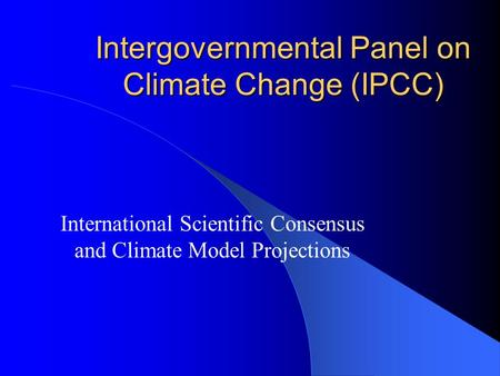 Intergovernmental Panel on Climate Change (IPCC) International Scientific Consensus and Climate Model Projections.