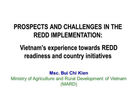 PROSPECTS AND CHALLENGES IN THE REDD IMPLEMENTATION: Vietnam's experience towards REDD readiness and country initiatives Vietnam's experience towards REDD.