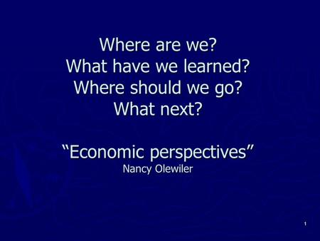 "1 Where are we? What have we learned? Where should we go? What next? ""Economic perspectives"" Nancy Olewiler."