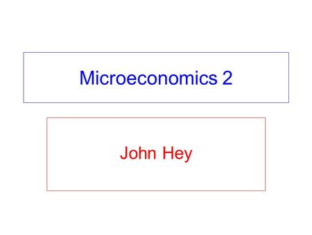 Microeconomics 2 John Hey. Last 2 weeks of teaching Today: lecture 33 on Public Goods. Tomorrow: lecture 34 on Asymmetric Information. Next Monday: last.