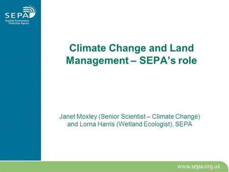 Climate Change and Land Management – SEPA's role Janet Moxley (Senior Scientist – Climate Change) and Lorna Harris (Wetland Ecologist), SEPA.