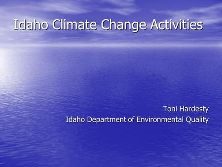 Idaho Climate Change Activities Toni Hardesty Idaho Department of Environmental Quality.