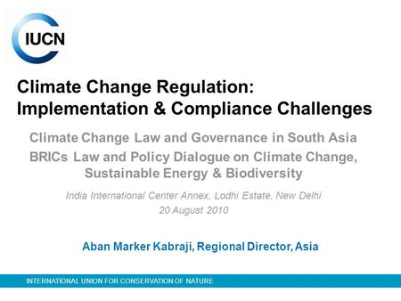INTERNATIONAL UNION FOR CONSERVATION OF NATURE Climate Change Regulation: Implementation & Compliance Challenges Climate Change Law and Governance in South.