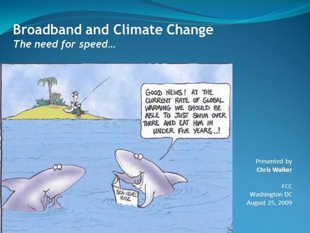 Broadband and Climate Change The need for speed… Presented by Chris Walker FCC Washington DC August 25, 2009.
