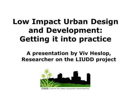 Low Impact Urban Design and Development: Getting it into practice A presentation by Viv Heslop, Researcher on the LIUDD project.