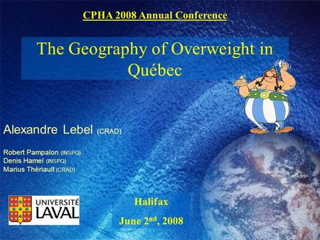 Alexandre Lebel (CRAD) The Geography of Overweight in Québec Robert Pampalon (INSPQ) Denis Hamel (INSPQ) Marius Thériault (CRAD) Halifax June 2 nd, 2008.