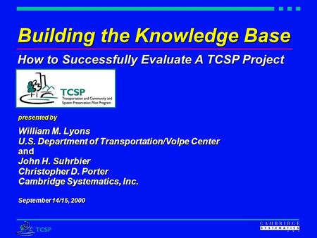 Building the Knowledge Base How to Successfully Evaluate A TCSP Project presented by William M. Lyons U.S. Department of Transportation/Volpe Center and.
