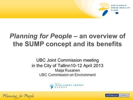 Planning for People – an overview of the SUMP concept and its benefits UBC Joint Commission meeting in the City of Tallinn10-12 April 2013 Maija Rusanen.