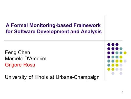 1 A Formal Monitoring-based Framework for Software Development and Analysis Feng Chen Marcelo D'Amorim Grigore Rosu University of Illinois at Urbana-Champaign.