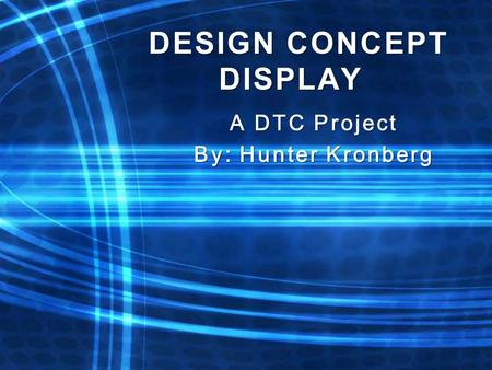 DESIGN CONCEPT DISPLAY A DTC Project By: Hunter Kronberg.