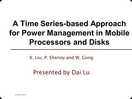 NUS.SOC.CS5248 A Time Series-based Approach for Power Management in Mobile Processors and Disks X. Liu, P. Shenoy and W. Gong Presented by Dai Lu.
