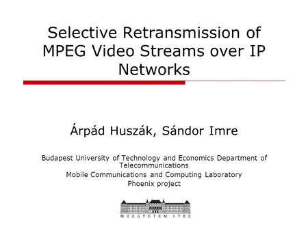 Selective Retransmission of MPEG Video Streams over IP Networks Árpád Huszák, Sándor Imre Budapest University of Technology and Economics Department of.