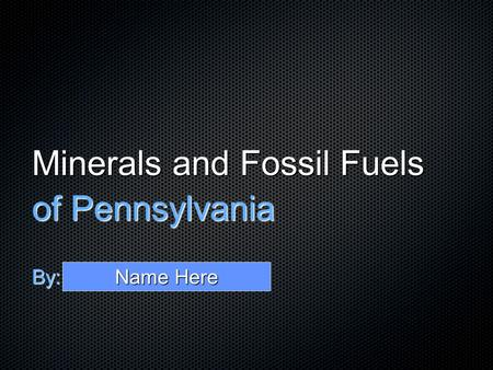 Minerals and Fossil Fuels of Pennsylvania By: Name Here.