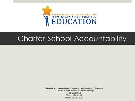 Charter School Accountability Massachusetts Department of Elementary and Secondary Education The Office of Charter Schools and School Redesign 75 Pleasant.