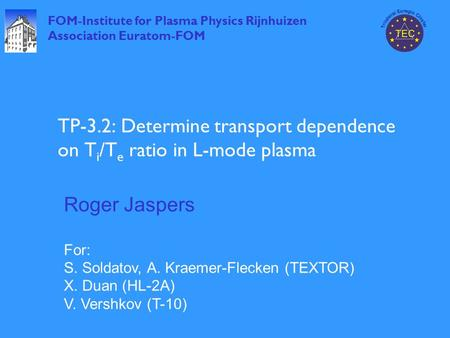 FOM-Institute for Plasma Physics Rijnhuizen Association Euratom-FOM TP-3.2: Determine transport dependence on T i /T e ratio in L-mode plasma Roger Jaspers.