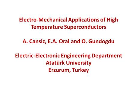 Electro-Mechanical Applications of High Temperature Superconductors A. Cansiz, E.A. Oral and O. Gundogdu Electric-Electronic Engineering Department Atatürk.