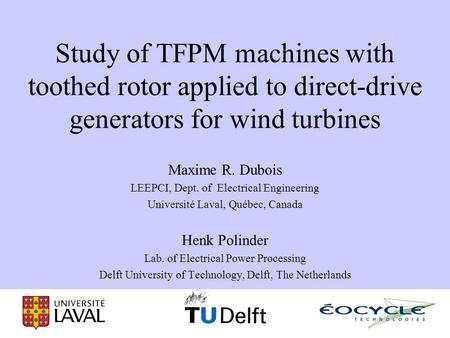 Study of TFPM machines with toothed rotor applied to direct-drive generators for wind turbines Maxime R. Dubois LEEPCI, Dept. of Electrical Engineering.