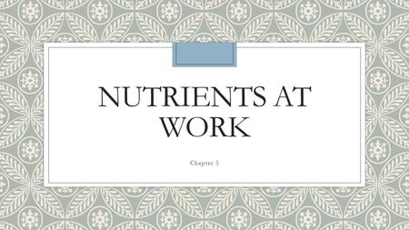 NUTRIENTS AT WORK Chapter 5. Objective ◦ Explain the impact of nutrients on your body and health. ◦ Describe standards and guidelines that provide information.