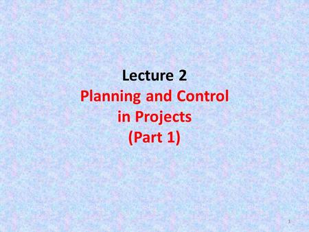 11 Lecture 2 Planning and Control in Projects (Part 1) 1.