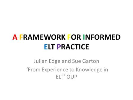 A FRAMEWORK FOR INFORMED ELT PRACTICE Julian Edge and Sue Garton 'From Experience to Knowledge in ELT' OUP.