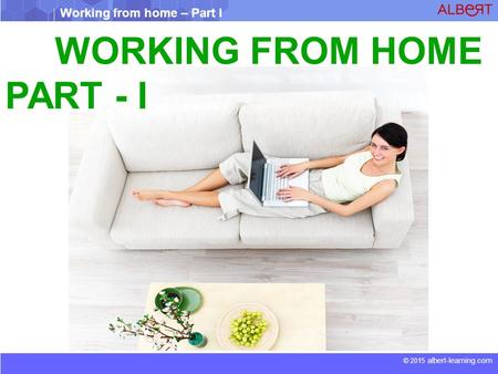 Working from home – Part I © 2015 albert-learning.com WORKING FROM HOME PART - I.