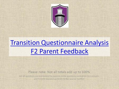 Transition Questionnaire Analysis F2 Parent Feedback Please note: Not all totals add up to 100% not all questions were answered by parents, some questions.