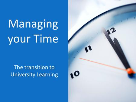 Managing your Time The transition to University Learning.
