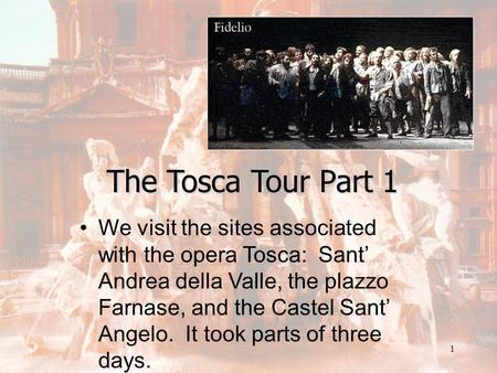 1 The Tosca Tour Part 1 We visit the sites associated with the opera Tosca: Sant' Andrea della Valle, the plazzo Farnase, and the Castel Sant' Angelo.