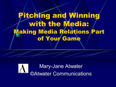 Pitching and Winning with the Media: Making Media Relations Part of Your Game Mary-Jane Atwater ©Atwater Communications.