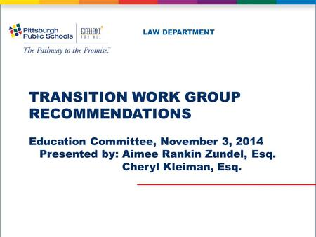 TRANSITION WORK GROUP RECOMMENDATIONS Education Committee, November 3, 2014 Presented by: Aimee Rankin Zundel, Esq. Cheryl Kleiman, Esq. LAW DEPARTMENT.